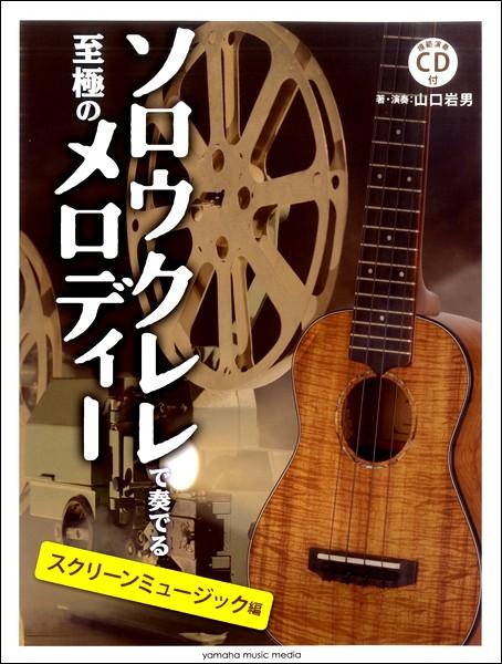 楽譜 ソロウクレレで奏でる至極のメロディー −スクリーンミュージック編−【模範演奏CD付】 / ヤマハミュージックメディア
