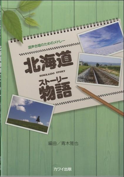 青木雅也:混声合唱のためのメドレー「北海道物語(ストーリー)」(合唱曲集 混声 /4962864928240)