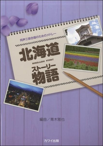 青木雅也:同声三部合唱のためのメドレー「北海道物語(ストーリー)」(合唱曲集 女声・同声 /4962864929988)